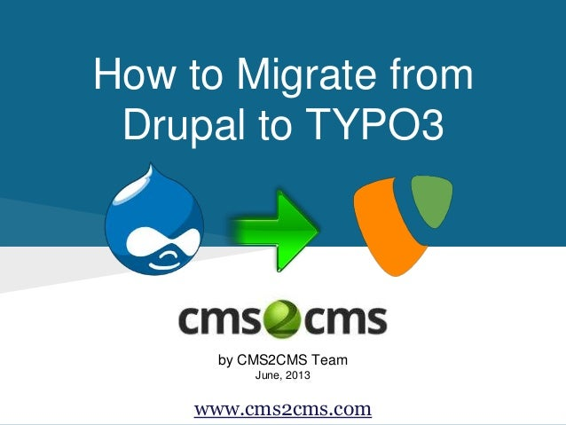 How to Migrate from Drupal to TYPO3 by CMS2CMS Team June, 2013 www.cms2cms.com