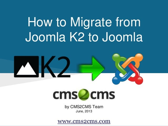 How to Migrate from Joomla K2 to Joomla by CMS2CMS Team June, 2013 www.cms2cms.com