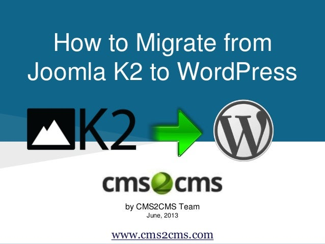 How to Migrate from Joomla K2 to WordPress by CMS2CMS Team June, 2013 www.cms2cms.com