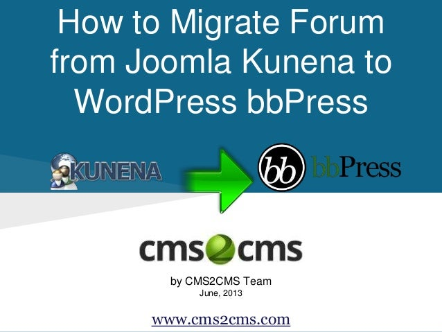 How to Migrate Forum from Joomla Kunena to WordPress bbPress by CMS2CMS Team June, 2013 www.cms2cms.com