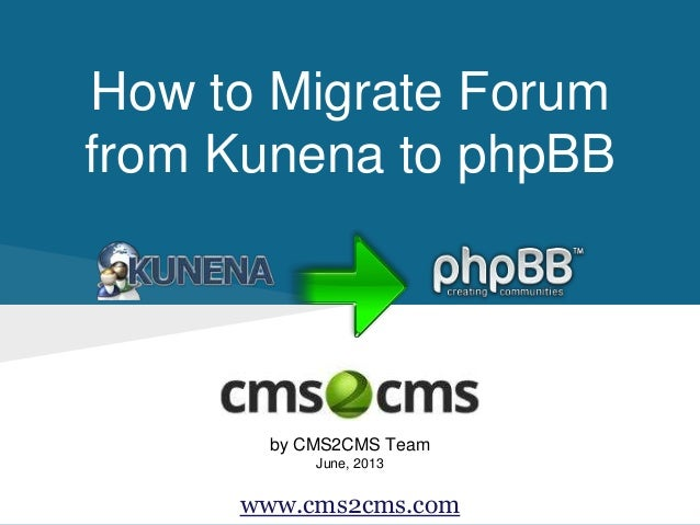 How to Migrate Forum from Kunena to phpBB by CMS2CMS Team June, 2013 www.cms2cms.com
