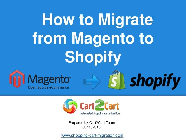 How to Migratefrom Magento toShopifyPrepared by Cart2Cart TeamJune, 2013www.shopping-cart-migration.com
