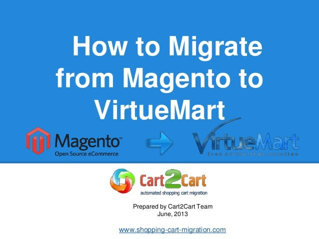 How to Migrate from VirtueMart to Magento Prepared by Cart2Cart Team June, 2013 www.shopping-cart-migration.com