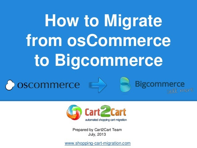 How to Migrate from osCommerce to Bigcommerce Prepared by Cart2Cart Team July, 2013 www.shopping-cart-migration.com