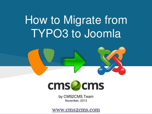 How to Migrate from TYPO3 to Joomla by CMS2CMS Team November, 2013 www.cms2cms.com