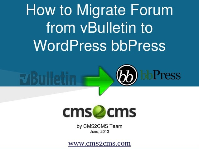 How to Migrate Forum from vBulletin to WordPress bbPress by CMS2CMS Team June, 2013 www.cms2cms.com