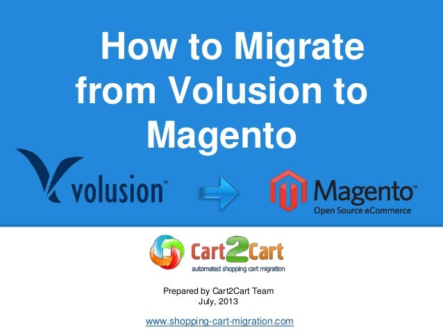 How to Migrate from Volusion to Magento Prepared by Cart2Cart Team July, 2013 www.shopping-cart-migration.com