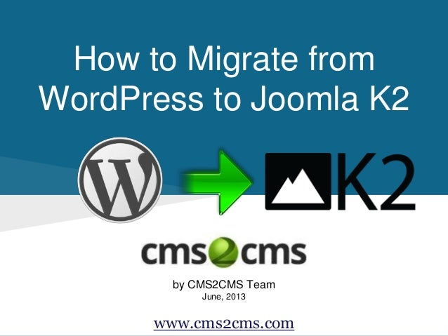 How to Migrate from WordPress to Joomla K2 by CMS2CMS Team June, 2013 www.cms2cms.com