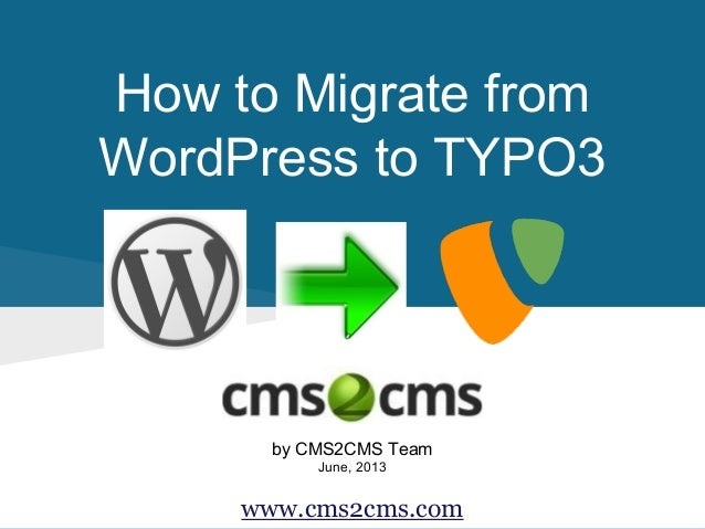 How to Migrate from WordPress to TYPO3 by CMS2CMS Team June, 2013 www.cms2cms.com