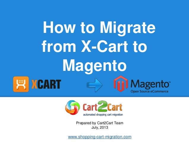 How to Migrate from X-Cart to Magento Prepared by Cart2Cart Team July, 2013 www.shopping-cart-migration.com