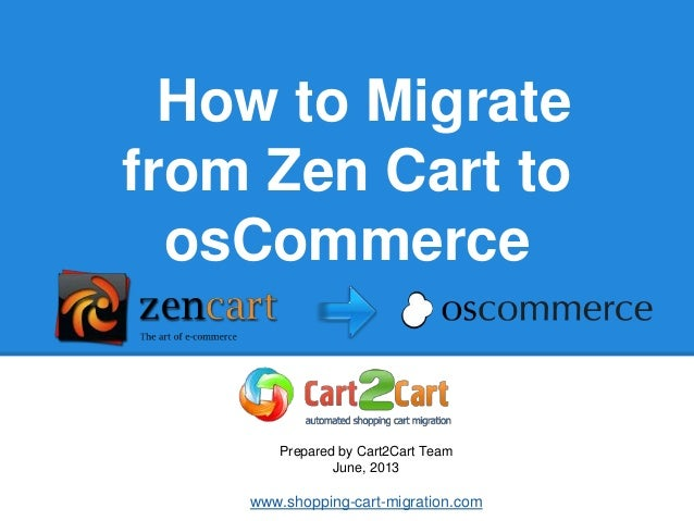 How to Migrate from Zen Cart to osCommerce Prepared by Cart2Cart Team June, 2013 www.shopping-cart-migration.com