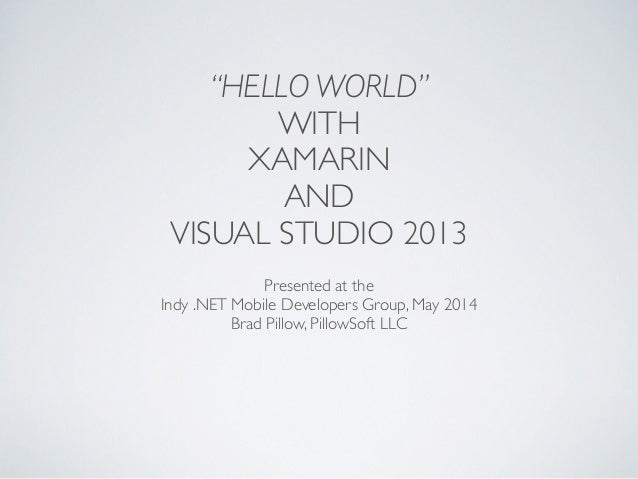 """HELLO WORLD"" WITH 	  XAMARIN 	  AND 	  VISUAL STUDIO 2013 Presented at the	  Indy .NET Mobile Developers Group, May 2014	..."