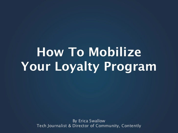 How To MobilizeYour Loyalty Program                    By Erica Swallow  Tech Journalist & Director of Community, Contently