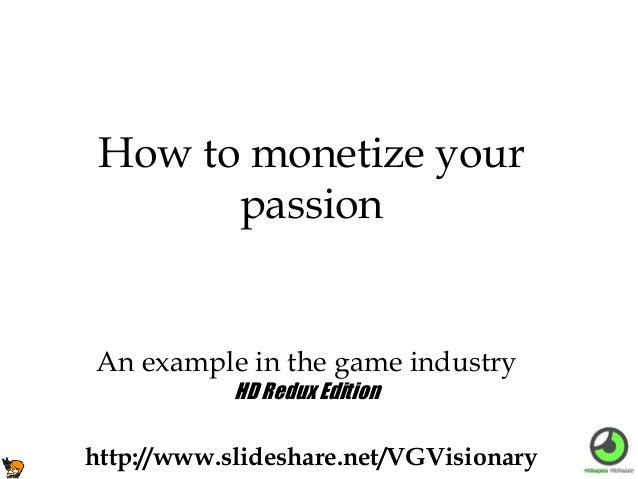 An example in the game industry How to monetize your passion http://www.slideshare.net/VGVisionary HD Redux Edition