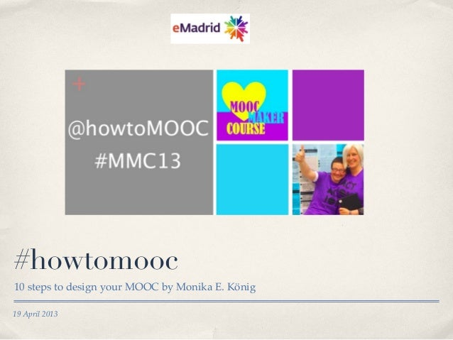 19 April 2013#howtomooc10 steps to design your MOOC by Monika E. König