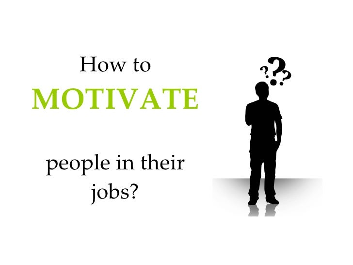 How to  MOTIVATE   people in their jobs?