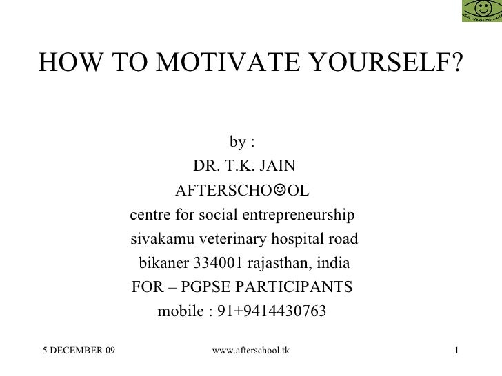 HOW TO MOTIVATE YOURSELF ?  by :  DR. T.K. JAIN AFTERSCHO ☺ OL  centre for social entrepreneurship  sivakamu veterinary ...