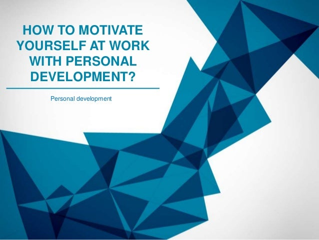 HOW TO MOTIVATE YOURSELF AT WORK WITH PERSONAL DEVELOPMENT? Personal development