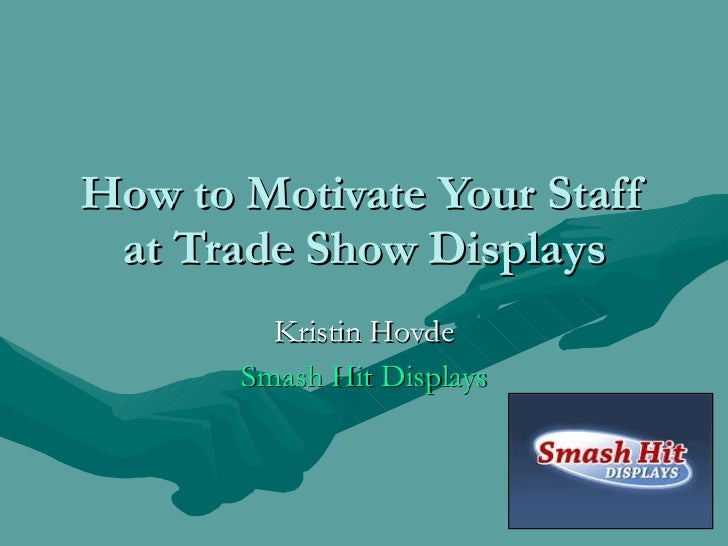 How to Motivate Your Staff at Trade Show Displays Kristin Hovde Smash Hit Displays