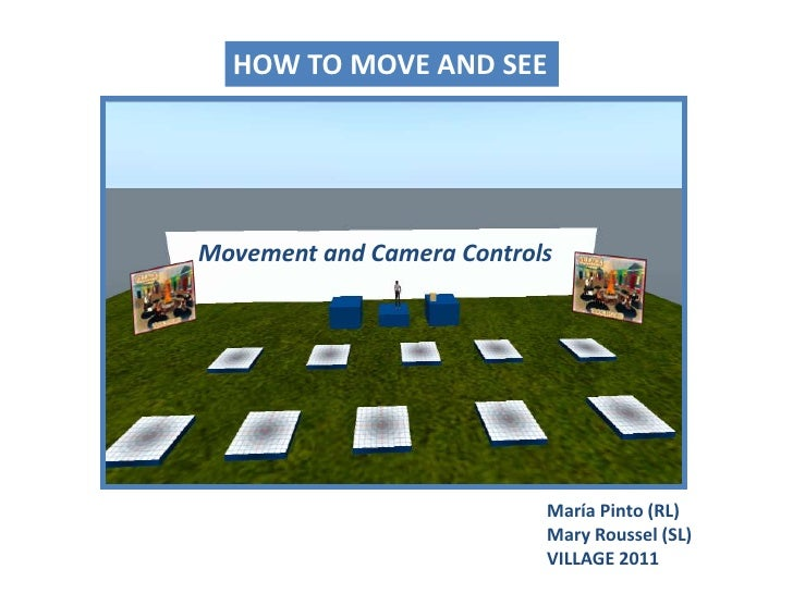 HOW TO MOVE AND SEE<br />Movement and Camera Controls<br />María Pinto (RL)Mary Roussel (SL)<br />VILLAGE 2011<br />