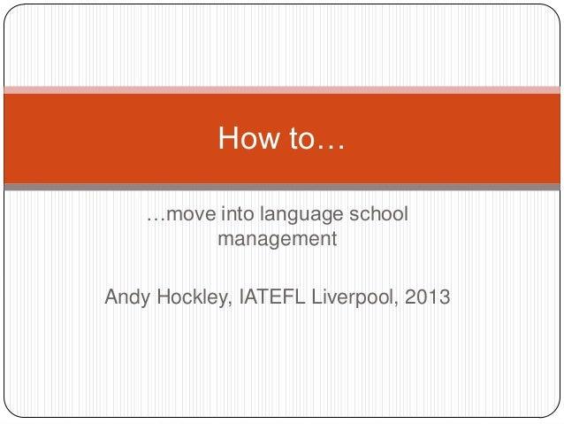 How to…    …move into language school         managementAndy Hockley, IATEFL Liverpool, 2013