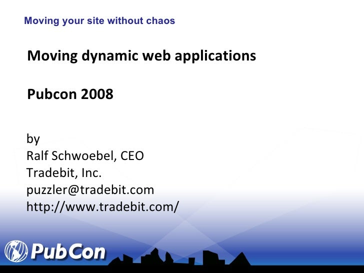 Moving your site without chaos Moving dynamic web applications Pubcon 2008 by Ralf Schwoebel, CEO Tradebit, Inc. [email_ad...