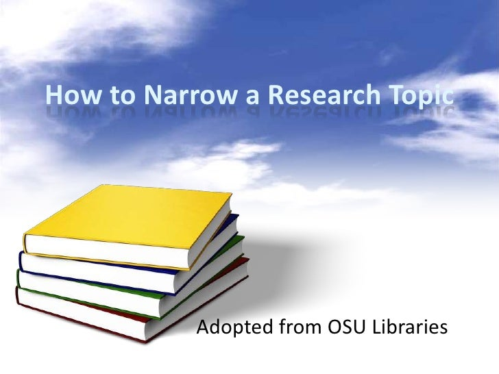 How to Narrow a Research Topic           Adopted from OSU Libraries