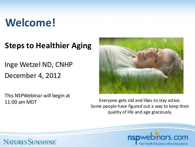 Welcome!Steps to Healthier AgingInge Wetzel ND, CNHPDecember 4, 2012This NSPWebinar will begin at11:00 am MDT             ...