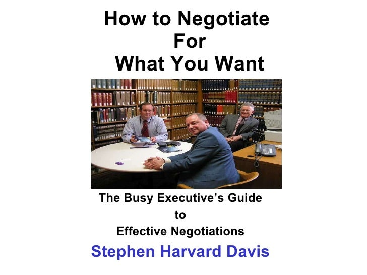 How to Negotiate  For What You Want The Busy Executive's Guide to  Effective Negotiations Stephen Harvard Davis