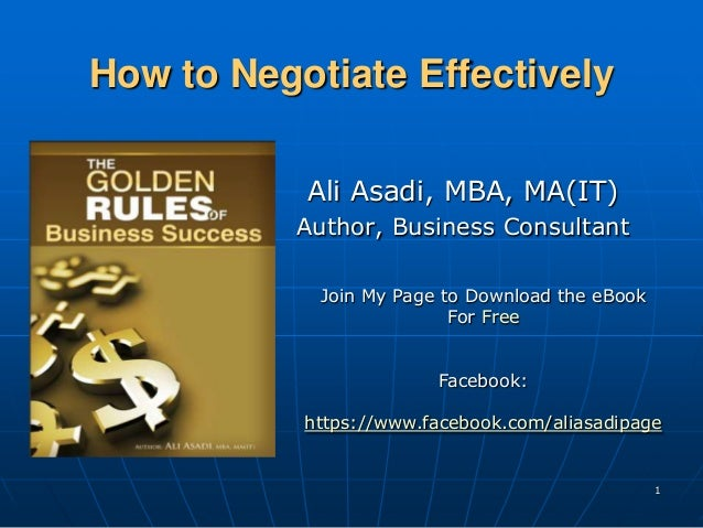 How to Negotiate Effectively           Ali Asadi, MBA, MA(IT)           Author, Business Consultant            Join My Pag...