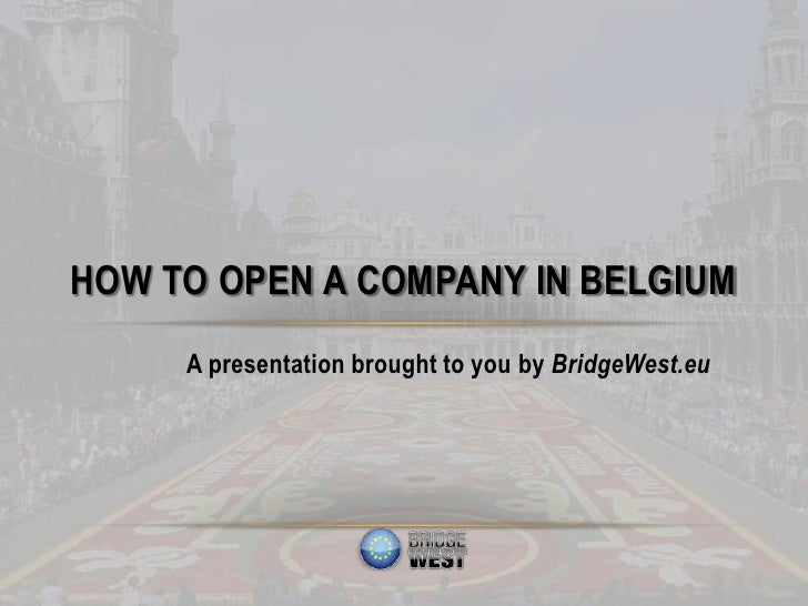 HOW TO OPEN A COMPANY IN BELGIUM     A presentation brought to you by BridgeWest.eu