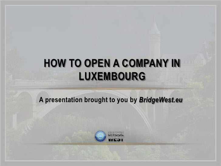 HOW TO OPEN A COMPANY IN       LUXEMBOURGA presentation brought to you by BridgeWest.eu