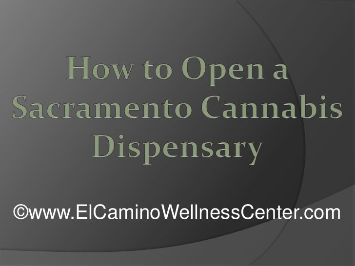 How to Open a Sacramento Cannabis Dispensary<br />©www.ElCaminoWellnessCenter.com<br />