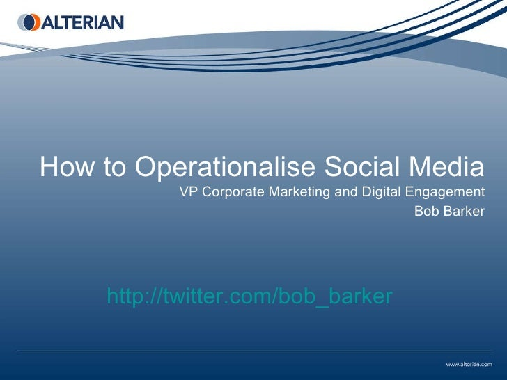 How to Operationalise Social Media VP Corporate Marketing and Digital Engagement Bob Barker http://twitter.com/bob_barker