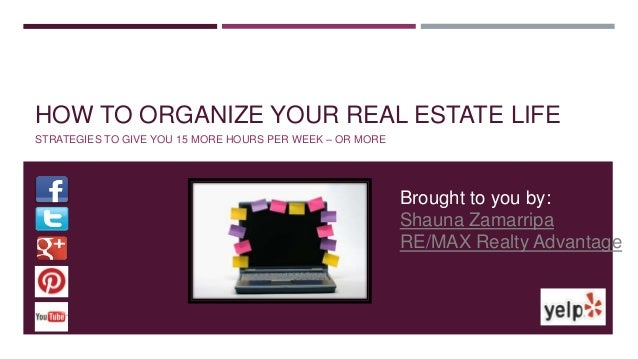 HOW TO ORGANIZE YOUR REAL ESTATE LIFE STRATEGIES TO GIVE YOU 15 MORE HOURS PER WEEK – OR MORE Brought to you by: Shauna Za...