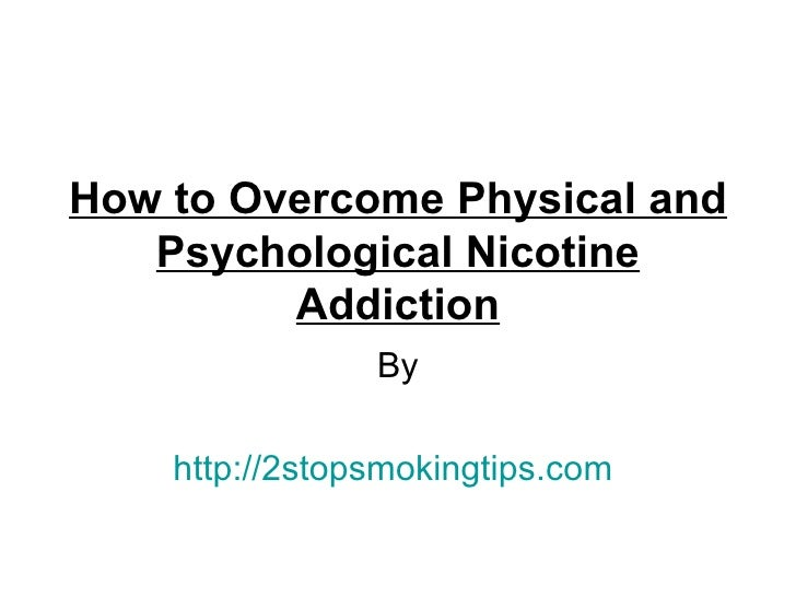 How to Overcome Physical and   Psychological Nicotine         Addiction                By    http://2stopsmokingtips.com