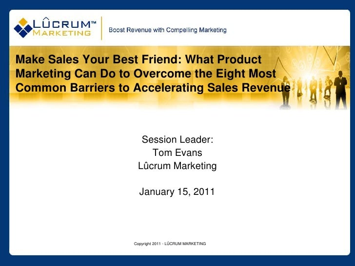 Copyright 2011 - LÛCRUM MARKETING<br />Make Sales Your Best Friend: What Product Marketing Can Do to Overcome the Eight Mo...