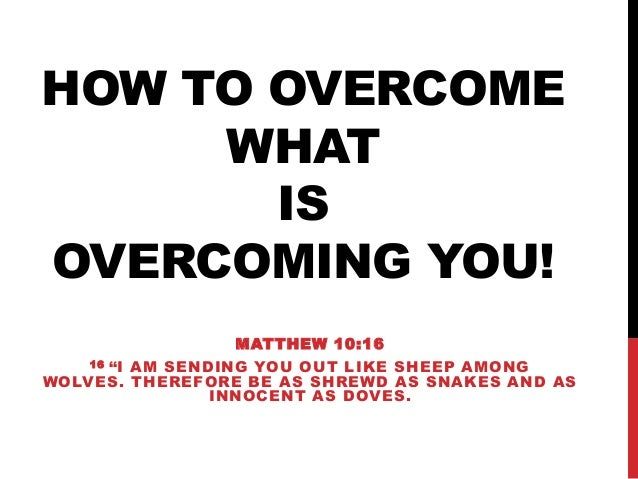 "HOW TO OVERCOME WHAT IS OVERCOMING YOU! MATTHEW 10:16 16 ""I AM SENDING YOU OUT LIKE SHEEP AMONG WOLVES. THEREFORE BE AS SH..."