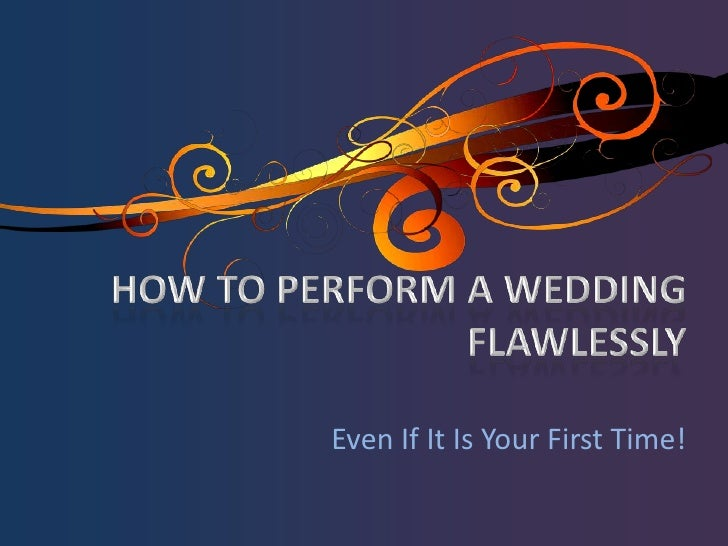 HOW TO PERFORM A WEDDING FLAWLESSLY<br />Even If It Is Your First Time!<br />