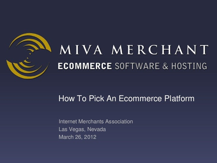 How To Pick An Ecommerce PlatformInternet Merchants AssociationLas Vegas, NevadaMarch 26, 2012