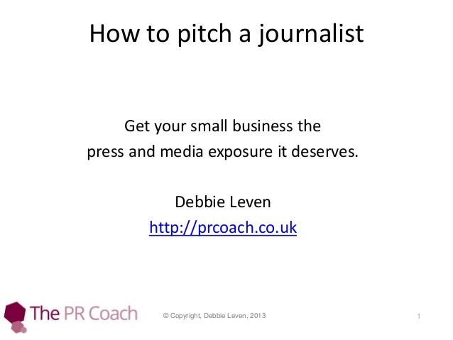 How to pitch a journalist  Get your small business the press and media exposure it deserves. Debbie Leven http://prcoach.c...