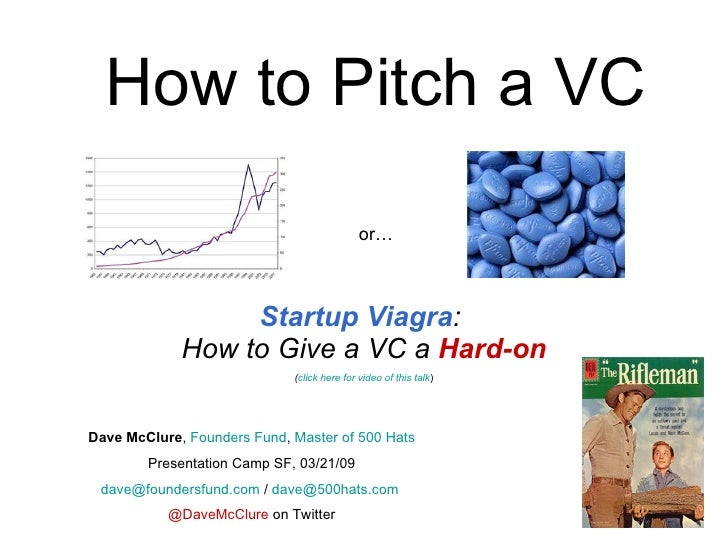 How to Pitch a VC Startup Viagra :  How to Give a VC a  Hard-on ( click here for video of this talk ) Dave McClure ,  Foun...