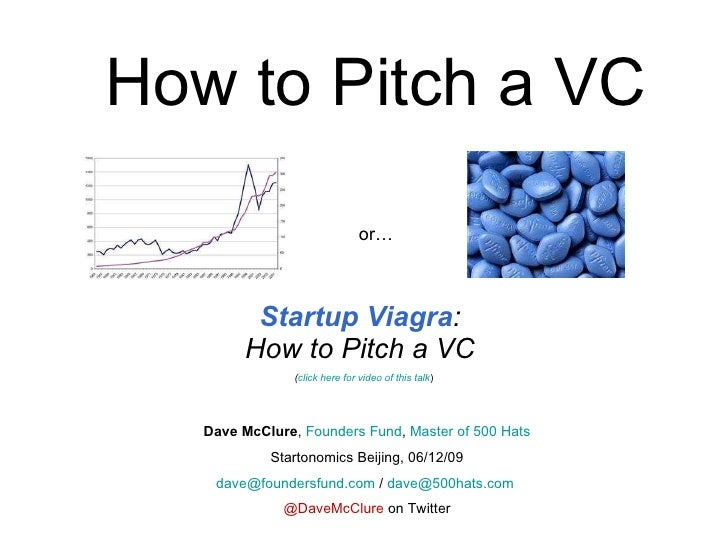 How to Pitch a VC Startup Viagra :  How to Pitch a VC  ( click here for video of this talk ) Dave McClure ,  Founders Fund...