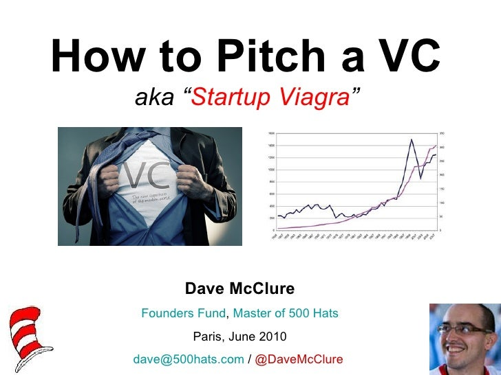 """How to Pitch a VC   aka """"Startup Viagra""""           Dave McClure    Founders Fund, Master of 500 Hats            Paris, Jun..."""