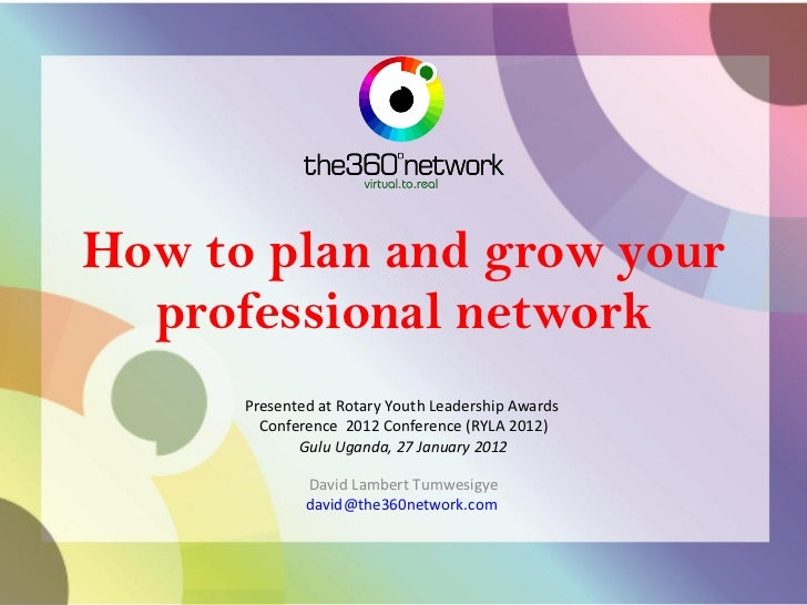 How to plan and grow your professional network Presented at Rotary Youth Leadership Awards  Conference  2012 Conference (R...