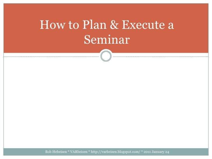 Bob Hebeisen * VARbeisen * http://varbeisen.blogspot.com/ * 2011 January 24<br />How to Plan & Execute a Seminar<br />