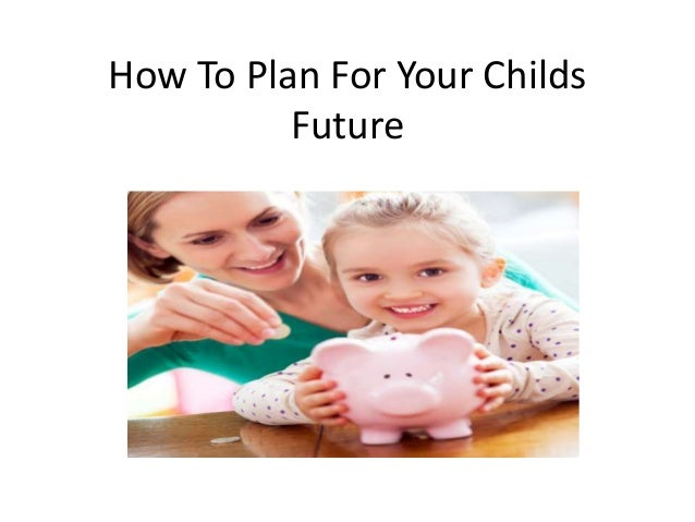 How To Plan For Your Childs Future