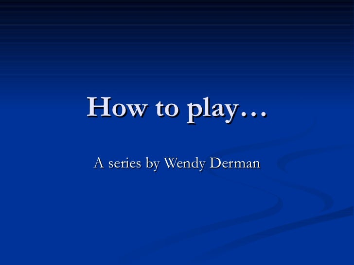 How to play…A series by Wendy Derman