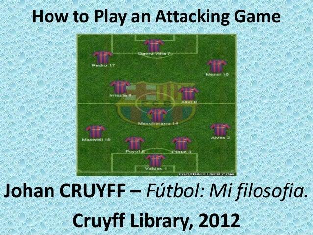 How to Play an Attacking GameJohan CRUYFF – Fútbol: Mi filosofia.Cruyff Library, 2012