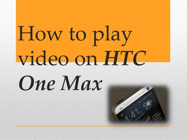 How to play video on HTC One Max (Mini)